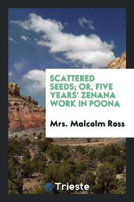 Scattered Seeds; Or, Five Years' Zenana Work in Poona (Paperback)