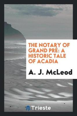 The Notary of Grand Pr�: A Historic Tale of Acadia (Paperback)