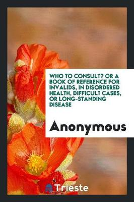 Who to Consult? or a Book of Reference for Invalids, in Disordered Health, Difficult Cases, or Long-Standing Disease (Paperback)