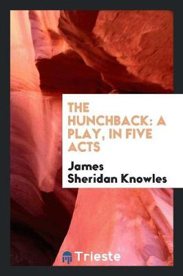 The Hunchback: A Play, in Five Acts (Paperback)