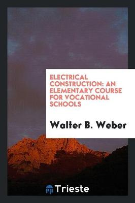 Electrical Construction: An Elementary Course for Vocational Schools (Paperback)