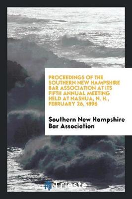 Proceedings of the Southern New Hampshire Bar Association at Its Fifth Annual Meeting Held at Nashua, N. H., February 26, 1896 (Paperback)