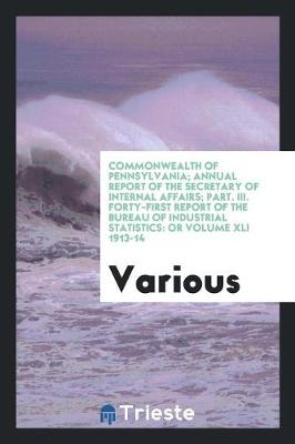 Commonwealth of Pennsylvania; Annual Report of the Secretary of Internal Affairs; Part. III. Forty-First Report of the Bureau of Industrial Statistics: Or Volume XLI 1913-14 (Paperback)