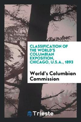 Classification of the World's Columbian Exposition, Chicago, U.S.A., 1893 (Paperback)