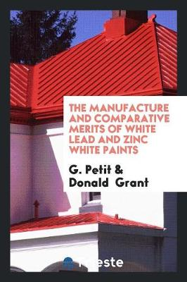 The Manufacture and Comparative Merits of White Lead and Zinc White Paints (Paperback)