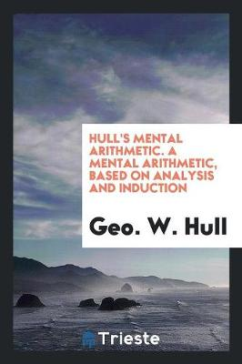 Hull's Mental Arithmetic. a Mental Arithmetic, Based on Analysis and Induction (Paperback)