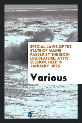 Special Laws of the State of Maine Passed by the Sixth Legislature, at Its Session, Held in January, 1826 (Paperback)