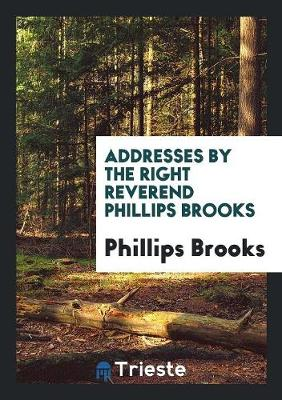 Addresses by the Right Reverend Phillips Brooks (Paperback)
