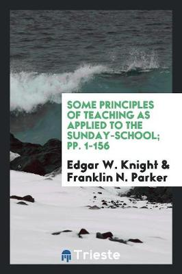 Some Principles of Teaching as Applied to the Sunday-School; Pp. 1-156 (Paperback)