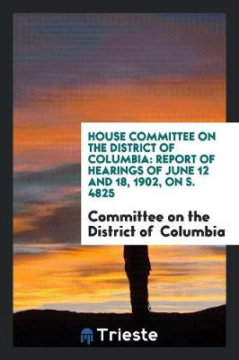 House Committee on the District of Columbia: Report of Hearings of June 12 and 18, 1902, on S. 4825 (Paperback)