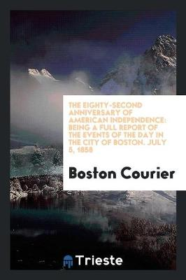 The Eighty-Second Anniversary of American Independence: Being a Full Report of the Events of the Day in the City of Boston. July 5, 1858 (Paperback)