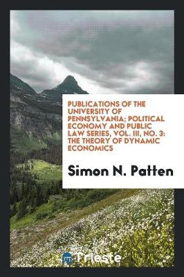 Publications of the University of Pennsylvania; Political Economy and Public Law Series, Vol. III, No. 3: The Theory of Dynamic Economics (Paperback)