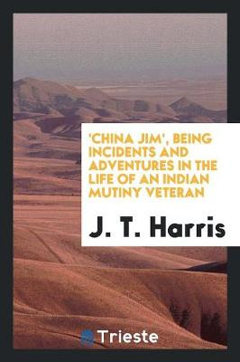 'china Jim', Being Incidents and Adventures in the Life of an Indian Mutiny Veteran (Paperback)