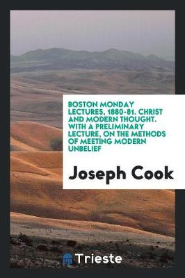 Boston Monday Lectures, 1880-81. Christ and Modern Thought. with a Preliminary Lecture, on the Methods of Meeting Modern Unbelief (Paperback)