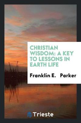 Christian Wisdom: A Key to Lessons in Earth Life (Paperback)