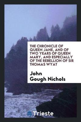 The Chronicle of Queen Jane, and of Two Years of Queen Mary, and Especially of the Rebellion of Sir Thomas Wyat (Paperback)