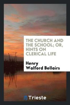 The Church and the School; Or, Hints on Clerical Life (Paperback)