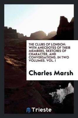 The Clubs of London: With Anecdotes of Their Members, Sketches of Character, and Conversations. in Two Volumes. Vol. I (Paperback)