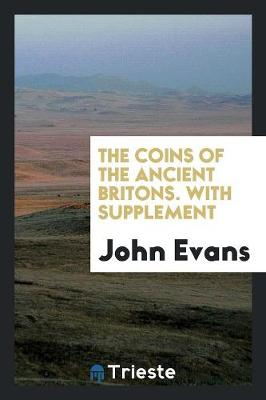The Coins of the Ancient Britons. with Supplement (Paperback)