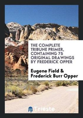 The Complete Tribune Primer, Containing 75 Original Drawings by Frederick Opper (Paperback)