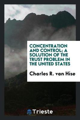 Concentration and Control; A Solution of the Trust Problem in the United States (Paperback)