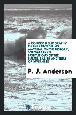 A Concise Bibliography of the Printed & Ms. Material on the History, Topography & Institutions of the Burgh, Parish and Shire of Inverness (Paperback)