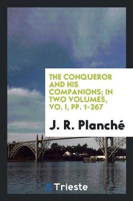 The Conqueror and His Companions; In Two Volumes, Vo. I, Pp. 1-267 (Paperback)