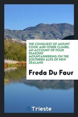 The Conquest of Mount Cook and Other Climbs; An Account of Four Seasons' Mountaineering on the Southern Alps of New Zealand (Paperback)