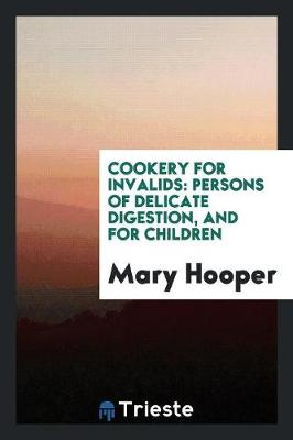 Cookery for Invalids: Persons of Delicate Digestion, and for Children (Paperback)