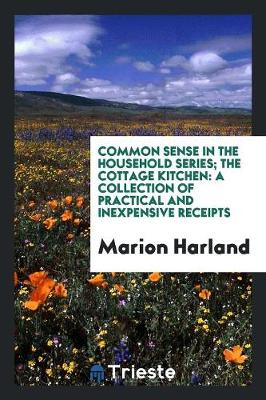 Common Sense in the Household Series; The Cottage Kitchen: A Collection of Practical and Inexpensive Receipts (Paperback)