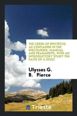 The Creed of Epictetus: As Contained in the Discourses, Manual and Fragments, with an Introductory Study the Faith of a Stoic (Paperback)