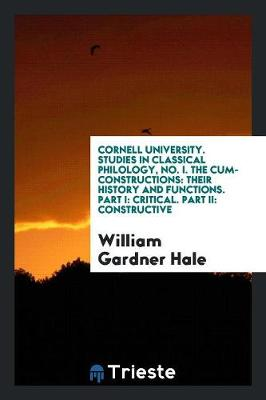Cornell University. Studies in Classical Philology, No. I. the Cum-Constructions: Their History and Functions. Part I: Critical. Part II: Constructive (Paperback)