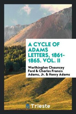 A Cycle of Adams Letters, 1861-1865. Vol. II (Paperback)