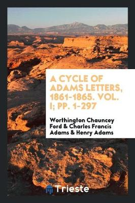 A Cycle of Adams Letters, 1861-1865. Vol. I; Pp. 1-297 (Paperback)