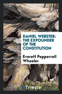 Daniel Webster: The Expounder of the Constitution (Paperback)
