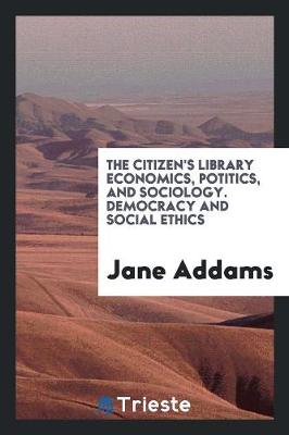 The Citizen's Library Economics, Potitics, and Sociology. Democracy and Social Ethics (Paperback)