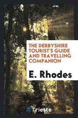 The Derbyshire Tourist's Guide and Travelling Companion ... to Which Is Added, the Detail of an Excursion from Dove-Dale to Ilam Hall, and Alton Towers (Paperback)