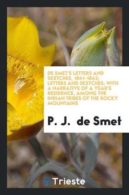 de Smet's Letters and Sketches, 1841-1842; Letters and Sketches; With a Narrative of a Year's Residence, Among the Indian Tribes of the Rocky Mountains (Paperback)