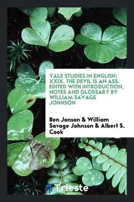 Yale Studies in English: XXIX. the Devil Is an Ass. Edited with Introduction, Notes and Glossary by William Savage Johnson (Paperback)