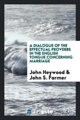 A Dialogue of the Effectual Proverbs in the English Tongue Concerning Marriage (Paperback)