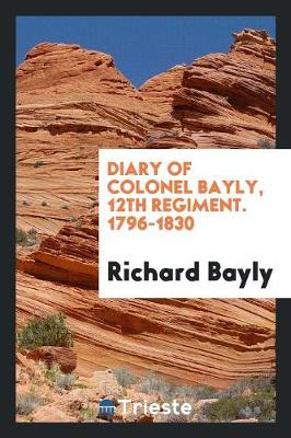 Diary of Colonel Bayly: 12th Regiment. 1796-1830 (Paperback)
