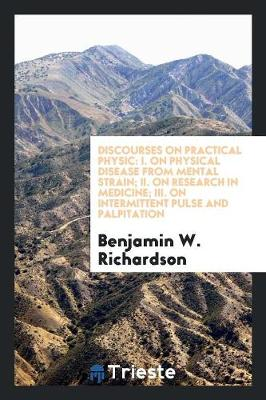 Discourses on Practical Physic: I. on Physical Disease from Mental Strain; II. on Research in Medicine; III. on Intermittent Pulse and Palpitation (Paperback)