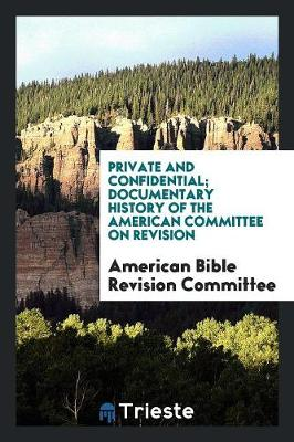 Private and Confidential; Documentary History of the American Committee on Revision (Paperback)