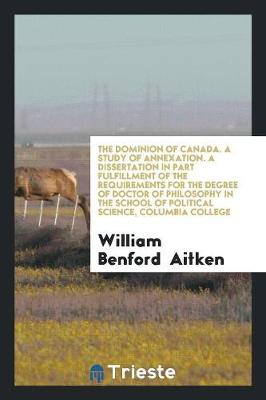 The Dominion of Canada. a Study of Annexation. a Dissertation in Part Fulfillment of the Requirements for the Degree of Doctor of Philosophy in the School of Political Science, Columbia College (Paperback)
