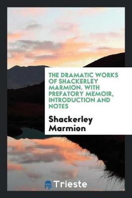 The Dramatic Works of Shackerley Marmion. with Prefatory Memoir, Introduction and Notes (Paperback)