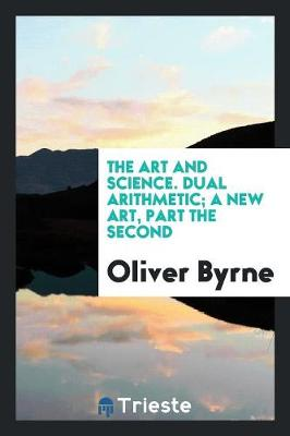 The Art and Science. Dual Arithmetic; A New Art, Part the Second (Paperback)