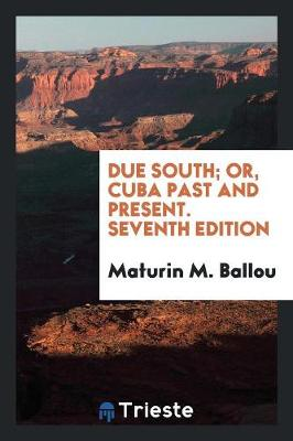 Due South; Or, Cuba Past and Present. Seventh Edition (Paperback)