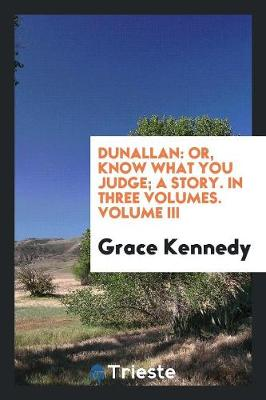 Dunallan: Or, Know What You Judge; A Story. in Three Volumes. Volume III (Paperback)