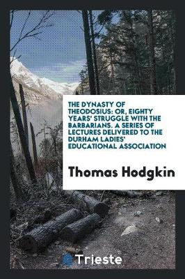 The Dynasty of Theodosius: Or, Eighty Years' Struggle with the Barbarians. a Series of Lectures Delivered to the Durham Ladies' Educational Association (Paperback)