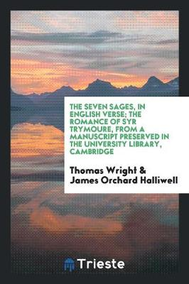 The Seven Sages, in English Verse; The Romance of Syr Trymoure, from a Manuscript Preserved in the University Library, Cambridge (Paperback)